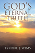 "Tyrone J Wims' ""GOD'S Eternal Truth"" is an Uplifting Collection of Spiritual Thought Illuminating Eternal Truths on Love, Faith, Hope and Our Divine Connections"