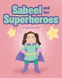 "Ayah Sayyed's New Book ""Sabeel and her Superheroes"" is an Uplifting Story Demonstrating That Anything is Possible With the Support of Family and a Helpful Community"