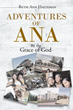 "Ruth Ann Halteman's Newly Released ""Adventures of Ana: By the Grace of God"" Is a Heartfelt Exploration in a Life Who Has Grown to Be Led by God's Light Over the Years"