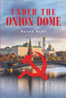"Author Harold Wefer's New Book ""Under the Onion Dome"" is a Fast-Paced and Suspenseful Mystery with Cold War-Style Suspicions, Double Agents, and a High-Profile Victim"