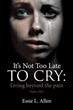 "Author Essie Allen's Newly Released ""It's Not Too Late to Cry: Living beyond the pain Psalm 126:5"" Inspires and Encourages Those Who Need to Reclaim Their Lives"