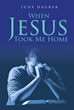 "Judy Dauber's Newly Released ""When Jesus Took Me Home"" Is a Truthful Revelation of a Woman and the Years in Her Life of Walking with Christ and His Power"