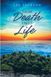 "Lee Jackson's Newly Released ""From Death Unto Life"" Shares the Author's Life That Reflects Godliness and Strength in Times of Doubt and Sorrow"