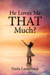 "Darla Lauterbach's Newly Released ""He Loves Me THAT Much?"" is a Heartwarming Read for The Hearts and Souls Filled With Loneliness and Blues"
