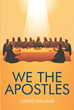 "Author Lonzo Williams's New Book ""We the Apostles"" Is a Study of the Twelve Disciples of Scripture Appointed by Jesus Christ to Spread His Gospel Throughout the World"