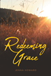 "Jenna Howard's newly released ""Redeeming Grace"" is a fundamental guide in rediscovering strength in the midst of the misfortune that life brings."