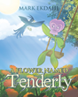 "Mark Ekdahl's Newly Released ""A Flower Named Tenderly"" Is an Enthralling Tale for Young Girls of a Lovely Flower that Trusts God and Lives in Her Meadow with Contentment"