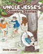 "Uncle Jesse's Newly Released ""Uncle Jesse's Country Stories"" Is a Captivating Book of Rhymes About Childhood in the Countryside"