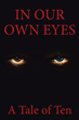 "Co-Written by Ten Authors With Distinct Insights, A Tale of Ten's Newly Released ""In Our Own Eyes"" is a Stirring Story of the Celestial Battle Between Good and Evil"