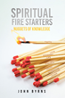 "John Byrns' newly released ""SPIRITUAL FIRE STARTERS - NUGGETS OF KNOWLEDGE"" is a collection of impelling daily essays that helps restore a heart, broken by life's plight"