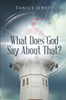 "Eunice Jewett's newly released ""What Does God Say About That?"" shares cogent spiritual insights about the Word of God that show His exemplifying love for His people"