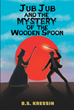 "B.S. Kressin's New Book ""Jub Jub and the Mystery of the Wooden Spoon"" Depicts a Boy's Epic Journey Through a Mystical Landscape as He Battles the Dark Forces Around Him"