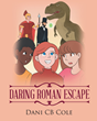 "Dani CB Cole's Newly Released ""Daring Roman Escape"" is a Compelling Rediscovery of the Events that Happened in Ancient Rome"