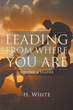 "Author H. White's New Book ""Leading from Where You Are"" is a Slim, Inspiring Volume Proving that Anyone Can be a Leader, Regardless of Age or Socioeconomic Background"