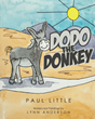 "Paul Little's Newly Released ""Dodo The Donkey"" is a Creatively Told Children's Story about a Donkey Who Yearns for a Name he Deeply Wishes to be Called by"