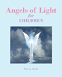 "Terry Cole's Newly Released ""Angels of Light for Children"" is an Enlightening Compendium of Different Types of Angels and Their God-Given Mission"