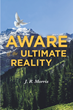 "Author J.R. Morris's New Book ""Aware of the Ultimate Reality"" is a Personal Reflection On the Life Events that have Shaped His Spiritual and Philosophical Journey"