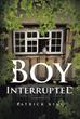 "Author Patrick King's New Book ""Boy Interrupted"" is a Riveting Crime Drama Outlining in Chilling Detail the Depraved Abuse that Results in the Making of a Serial Killer"