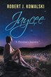 "Robert J. Kowalski's Newly Released ""Jaycee: A Heroine's Journey"" is a Brilliant Creation that Beautifully Retells the Stories of Jesus"