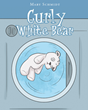 "Mary Schmidt's newly released ""Curly White Bear"" is a heartwarming story about a boy, his teddy bear, and a lesson that changes his life"