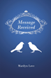 "Marilyn Love's newly released ""Message Received"" is a stirring poetic opus that shares perspectives on God's grace and magnanimity in life."