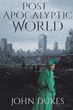 "Author John Dukes's new book ""Post-Apocalyptic World"" is a gripping and potent dystopian fantasy imagining an oppressed population of a devastated Earth"