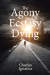 "Charles Ignatius's newly released ""The Agony and Ecstasy of Dying"" is a fascinating manuscript that uncovers the different aspects of death and its effects."