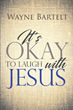 "Wayne Bartelt's newly released ""It's Okay to Laugh with Jesus"" is a delightful account that reveals how happy God is in loving His people."
