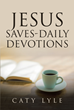 "Caty Lyle's newly released ""Jesus Saves-Daily Devotions"" is a motivating day-to-day devotional that draws a Christian heart closer to the Savior."