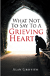 "Author Alan Griffith's newly released ""What Not To Say To A Grieving Heart"" is an astute and enlightening commentary on loss and grieving."