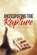 "Ted Hallum's Newly Released ""Anticipating the Rapture"" Is a Fascinating Novel that Reminds the Readers About the Prophecy that was Written in the Bible"