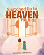 "Jemima and Arvind Paul's newly released ""Snatched Up to Heaven for Kids"" is about a kid's magical journey through heaven – and hell"