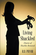 "Author R. D. Pryor's newly released ""Living Shackled: Diaries of Shackles Removed"" is a moving tale of how one woman overcame a troubled past with the help of God."