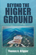 "Thomas A. Brigger's New Book ""Beyond the Higher Ground"" Is a Riveting Story About a Man's Redeeming Opportunity After a Harrowing Tragedy"
