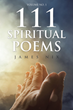 "James Nix's Newly Released ""111 Spiritual Poems"" Is an Awe-Inspiring Collection of Poems About the Grace of God that Blesses Life"