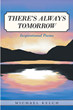 "Michael Kelch's new book ""There's Always Tomorrow"" is a stirring collection of poems that invigorates the heart and mind"