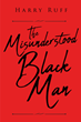 "Harry Ruff's newly released ""The Misunderstood Black Man"" is a brilliant book that addresses the problems of black men and their condition in society"