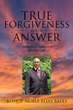 "Author Bishop Noble Elias Bates's new book ""True Forgiveness Is the Answer"" is a thought-provoking exploration of the meaning of forgiveness in the Christian context"