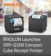 BIXOLON Launches SRP-Q200 Compact Cube Receipt Printer Featuring Ergonomic Functions and Competitive Pricing