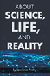 "Author Lawrence Fraley's Book ""About Science, Life, and Reality"" Is a Fascinating Scholarly Work Exploring the Dichotomy Between Objective Rreality and Human Perception"