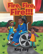 "Author Kay Jay's New Children's Book ""Fire, Fire, Fire!"" Teaches Cool Heads Prevail in Hot Situations"
