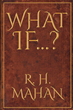 "R. H. Mahan's newly released ""What If…?"" is a riveting book containing alternate perspectives of biblical occurrences"