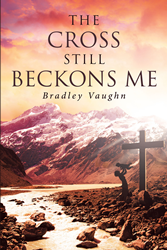 "Bradley Vaughn's Newly Released ""The Cross Still Beckons Me"" Is a Compilation of Inspiring Poems that Speaks to a Wide Range of Issues Like Love and Faith in God"