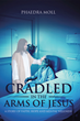 "Phaedra Moll's Newly Released ""Cradled in the Arms of Jesus"" Inspires Individuals with Mental Illness Through Spiritual Insights that Allow Healing"