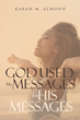 "Author Karah M. Almond's newly released ""God Used My Messages for His Messages"" encourages readers to set their wounded, pain-filled, and abused souls free"