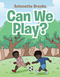 "Author Antonette Brooks's new book ""Can We Play?"" is a simple and warmhearted story celebrating the boundless joy and possibilities of play for young children"
