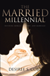 "Desiree S. Cobb's Newly Released ""The Married Millennial"" Is a Comprehensive Millennial Guide to Staying Steadfast in Marriage through Godliness"