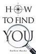 "Author Nathan Hache's book ""How to Find You"" is a memoir offering insights gained in the course of his personal and professional growth as inspiration for others"