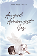 "Author Kim McElwain's Newly Released ""Angel Amongst Us"" Is a Poignant Tale About the Soulful Connection Between One Woman and Her Dog"