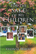 "Yvonne White's Newly Released ""For the Sake of My Children"" Is a Heartwarming Collection of Poems That Reveal the Author's Faith in God Amid Struggles in Her Life"